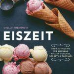 Eiszeit: Über 50 Rezepte für Eiscreme, Frozen Yogurts, Sorbets & Toppings